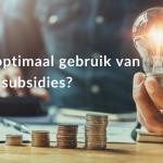 Maak jij optimaal gebruik van subsidies?
